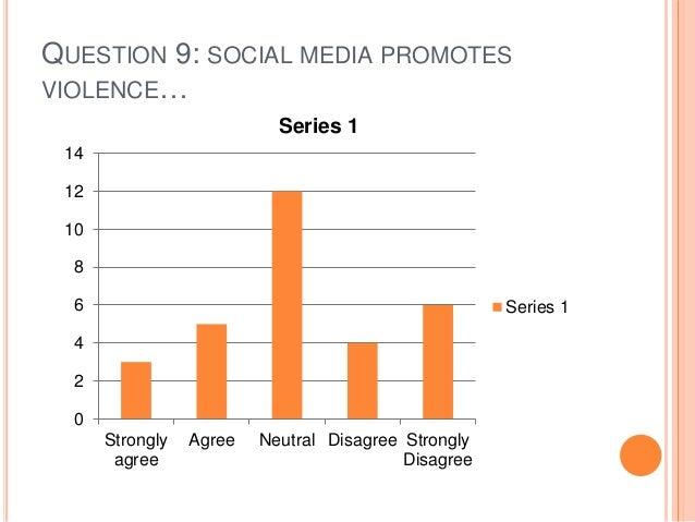 QUESTION 9: SOCIAL MEDIA PROMOTES VIOLENCE… 0 2 4 6 8 10 12 14 Strongly agree Agree Neutral Disagree Strongly Disagree Ser...