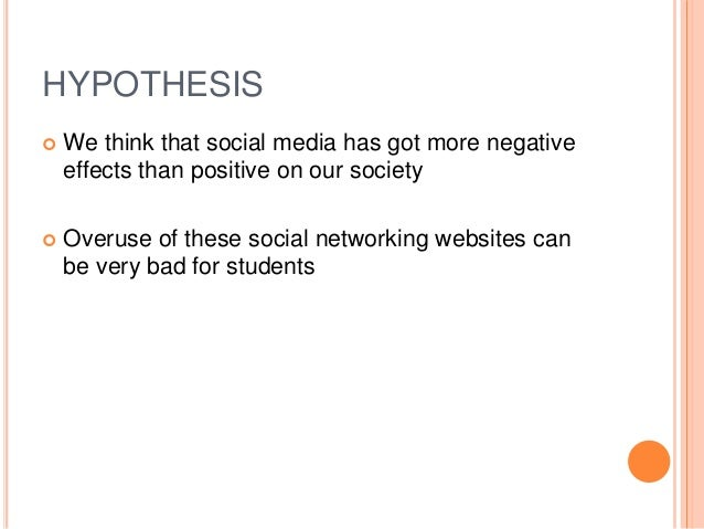 HYPOTHESIS  We think that social media has got more negative effects than positive on our society  Overuse of these soci...