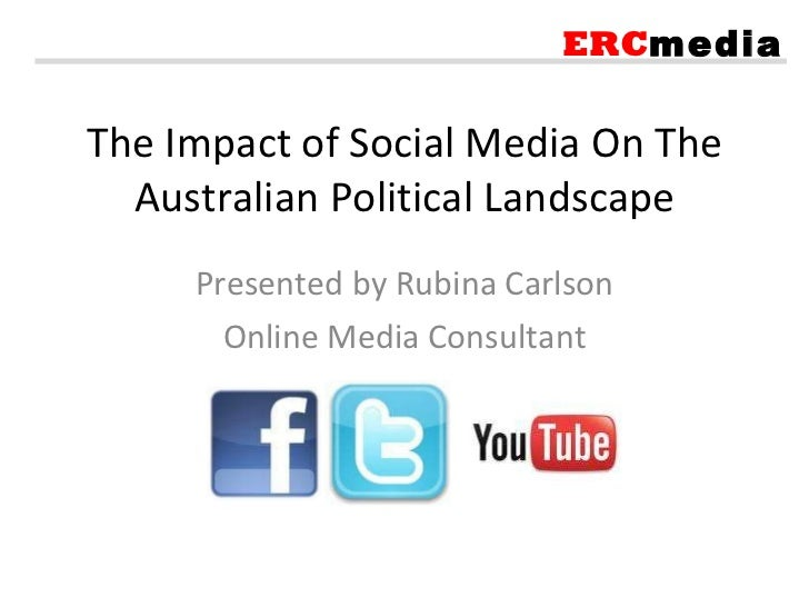 The Impact of Social Media On The Australian Political Landscape Presented by Rubina Carlson Online Media Consultant ERC m...