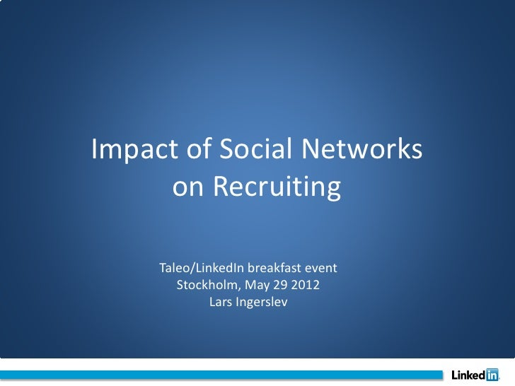 Impact of Social Networks     on Recruiting     Taleo/LinkedIn breakfast event        Stockholm, May 29 2012              ...