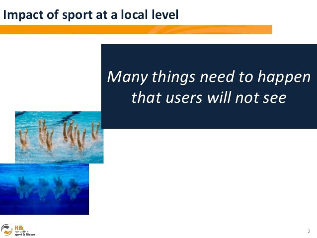 Impact of sport at a local level                  Many things need to happen                    that users will not see   ...