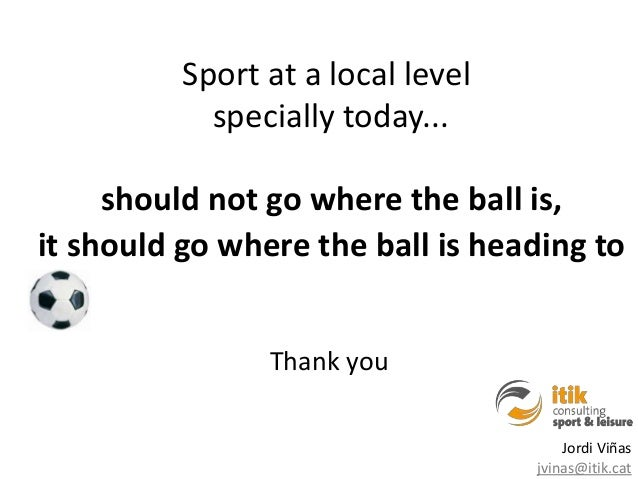 Sport at a local level            specially today...     should not go where the ball is,it should go where the ball is he...