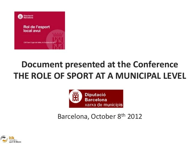 Document presented at the ConferenceTHE ROLE OF SPORT AT A MUNICIPAL LEVEL         Barcelona, October 8th 2012