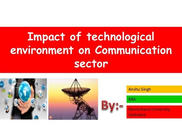 Impact of technological environment on Communication sector Anshu Singh BBA Navrachana University, Vadodara