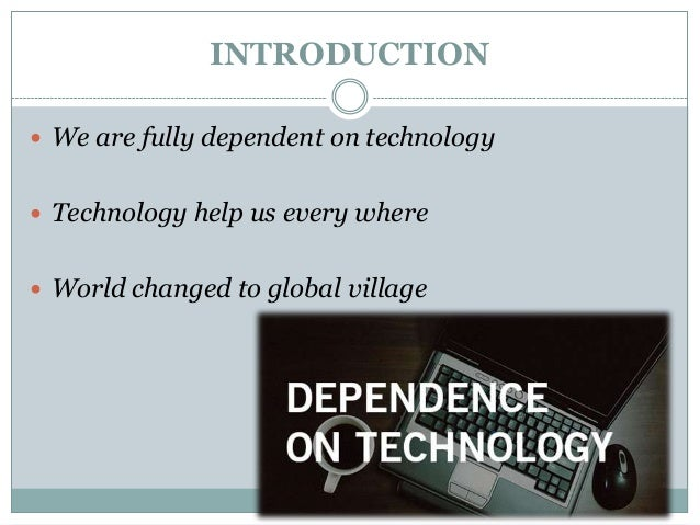 the dependency on technology in todays society and the consequences of its failure The impact of technology on todays society we are all so dependent on these devices that demonstrated positive effects of technology on both learning in.