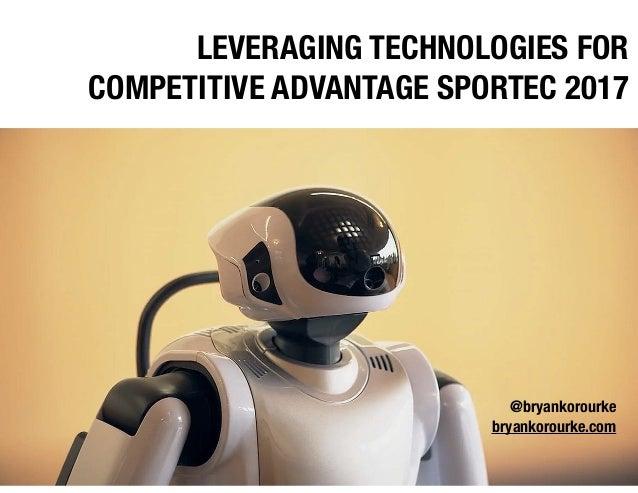 LEVERAGING TECHNOLOGIES FOR COMPETITIVE ADVANTAGE SPORTEC 2017 @bryankorourke bryankorourke.com