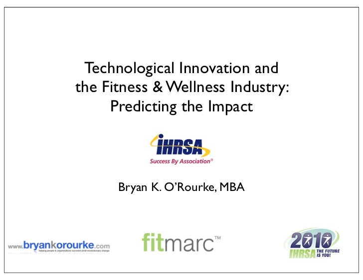 Technological Innovation andthe Fitness & Wellness Industry:     Predicting the Impact      Bryan K. O'Rourke, MBA