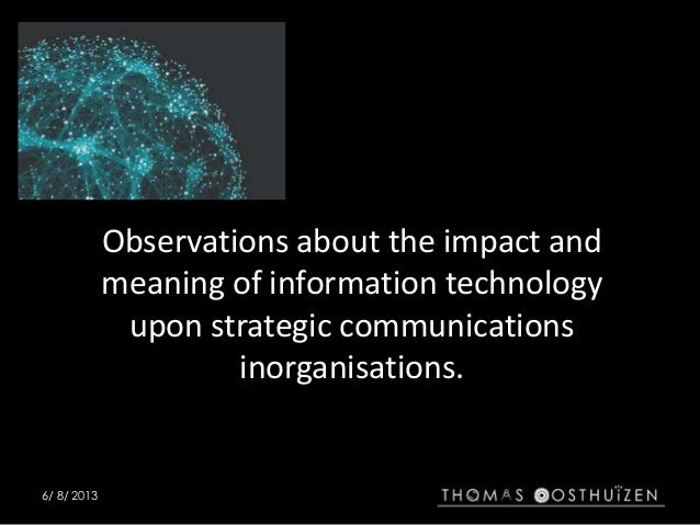 6/ 8/ 2013 Observations about the impact and meaning of information technology upon strategic communications inorganisatio...