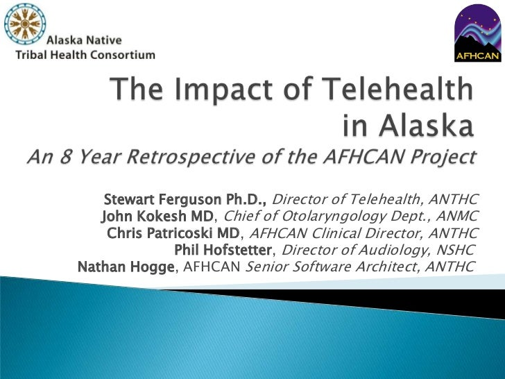 The Impact of Telehealthin AlaskaAn 8 Year Retrospective of the AFHCAN Project<br />Stewart Ferguson Ph.D., Director of Te...