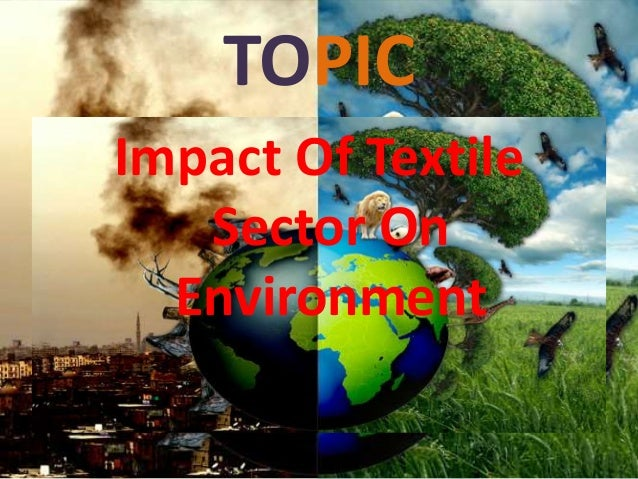 environmental impact of textile production A coalition of retailers and clothing makers, including wal-mart, is planning to issue sustainability scores that the industry, and a comprehensive database of the environmental impact of every synthetic fabric makers, dye suppliers, textile mill owners.
