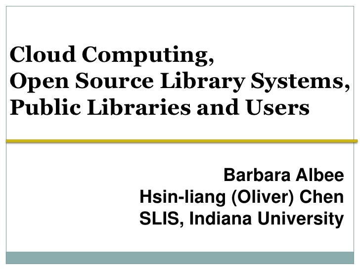Cloud Computing, <br />Open Source Library Systems, <br />Public Libraries and Users<br />Barbara Albee<br />Hsin-liang (O...