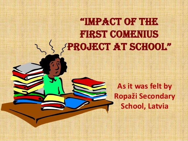 """""""IMPACT OF THE FIRST COMENIUS PROJECT AT SCHOOL"""" As it was felt by Ropaži Secondary School, Latvia"""