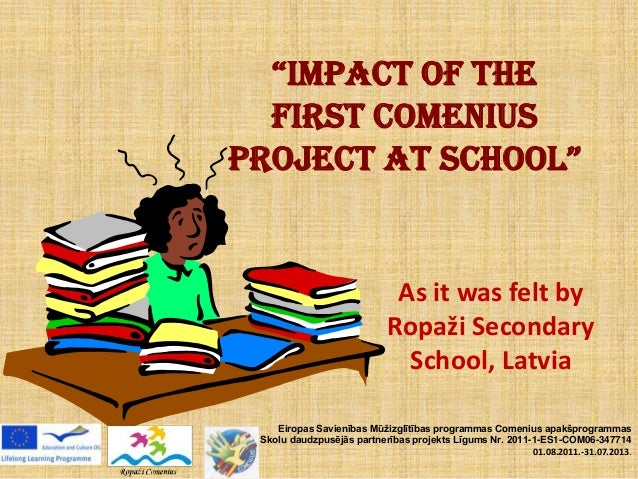 """IMPACT OF THE FIRST COMENIUS PROJECT AT SCHOOL"" As it was felt by Ropaži Secondary School, Latvia Eiropas Savienības Mūži..."