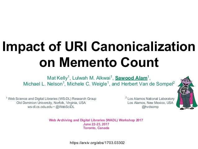 Impact of URI Canonicalization on Memento Count Mat Kelly1 , Lulwah M. Alkwai1 , Sawood Alam1 , Michael L. Nelson1 , Miche...