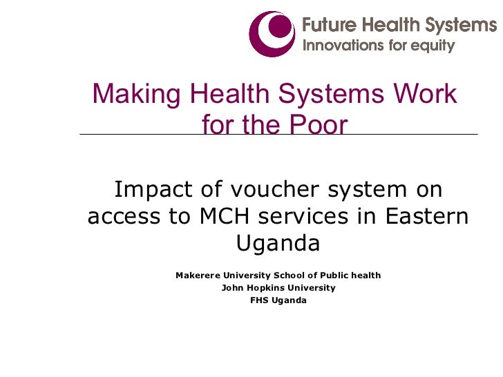 Making Health Systems Work for the Poor Impact of voucher system on access to MCH services in Eastern Uganda Makerere Univ...