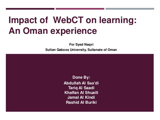 Impact of WebCT on learning: An Oman experience For Syed Naqvi Sultan Qaboos University, Sultanate of Oman  Done By: Abdul...