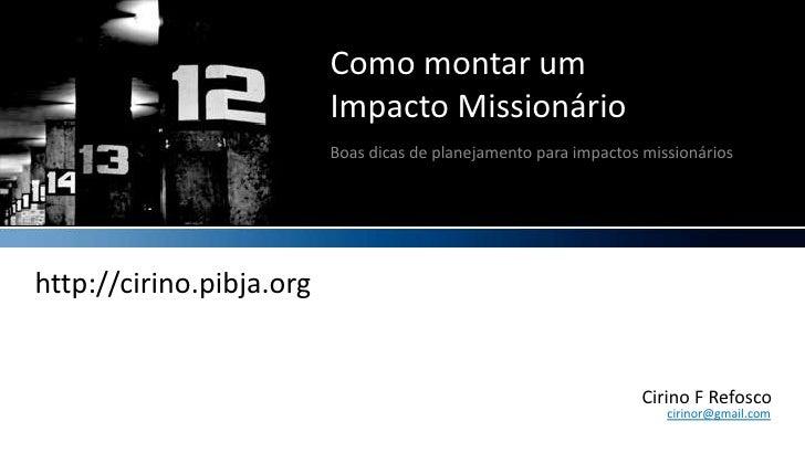 Como montar umImpacto Missionário<br />Boas dicas de planejamento para impactos missionários<br />http://cirino.pibja.org<...