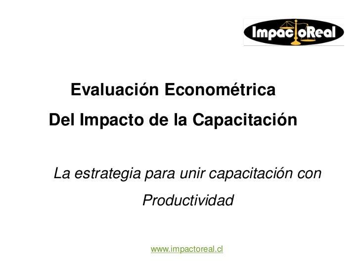 Evaluación EconométricaDel Impacto de la CapacitaciónLa estrategia para unir capacitación con             Productividad   ...