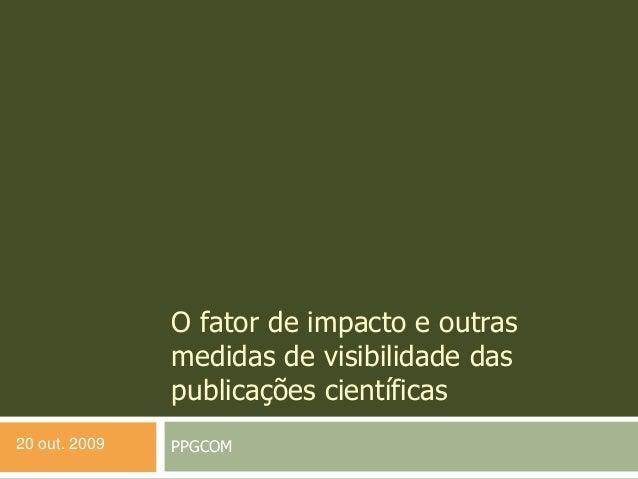 O fator de impacto e outras medidas de visibilidade das publicações científicas PPGCOM20 out. 2009