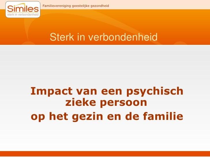 Sterk in verbondenheid <ul><li>Impact van een psychisch zieke persoon  </li></ul><ul><li>op het gezin en de familie </li><...