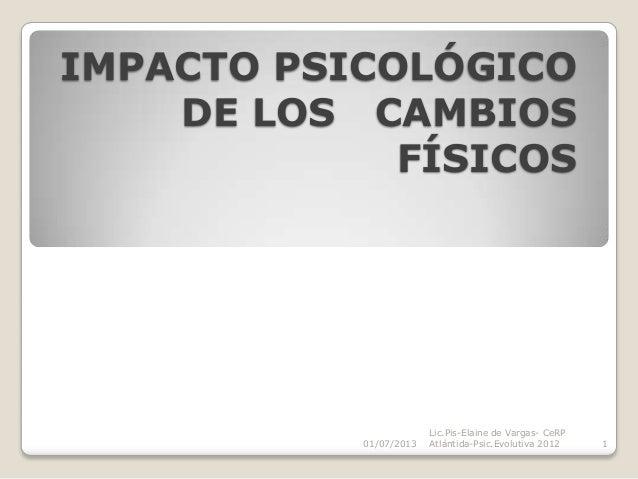 IMPACTO PSICOLÓGICO DE LOS CAMBIOS FÍSICOS 01/07/2013 Lic.Pis-Elaine de Vargas- CeRP Atlántida-Psic.Evolutiva 2012 1