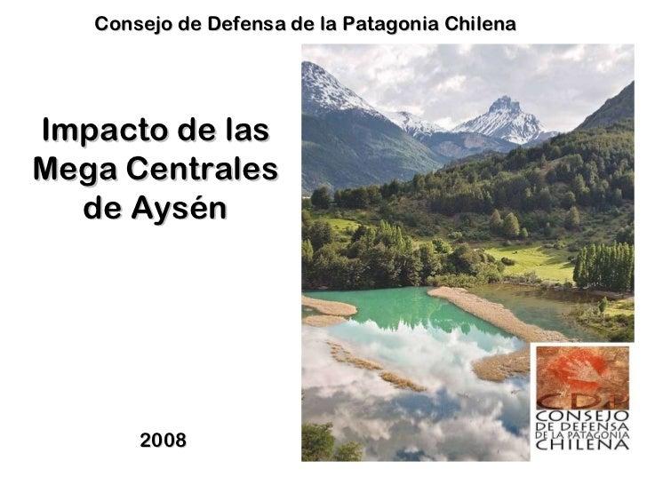 Impacto de las Mega Centrales de Aysén 2008  Consejo de Defensa de la Patagonia Chilena
