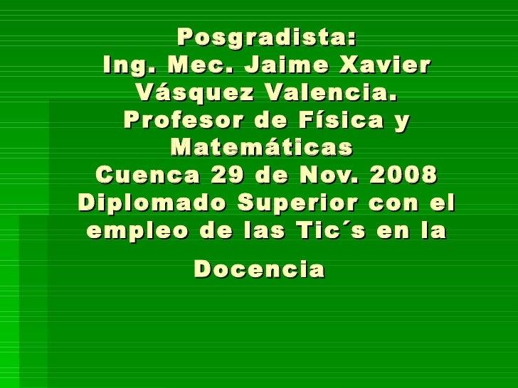 Posgradista:Posgradista: Ing. Mec. Jaime XavierIng. Mec. Jaime Xavier Vásquez Valencia.Vásquez Valencia. Profesor de Físic...