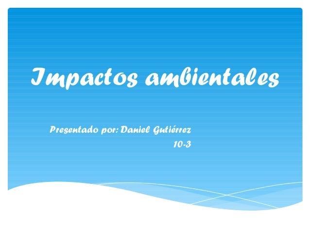 Impactos ambientales Presentado por: Daniel Gutiérrez 10-3