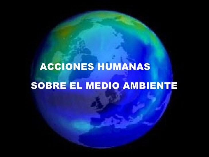 ACCIONES HUMANAS  SOBRE EL MEDIO AMBIENTE ACCIONES HUMANAS  SOBRE EL MEDIO AMBIENTE