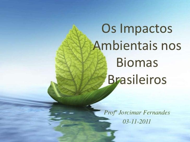 Os ImpactosAmbientais nos   Biomas  Brasileiros Profº Jorcimar Fernandes        03-11-2011
