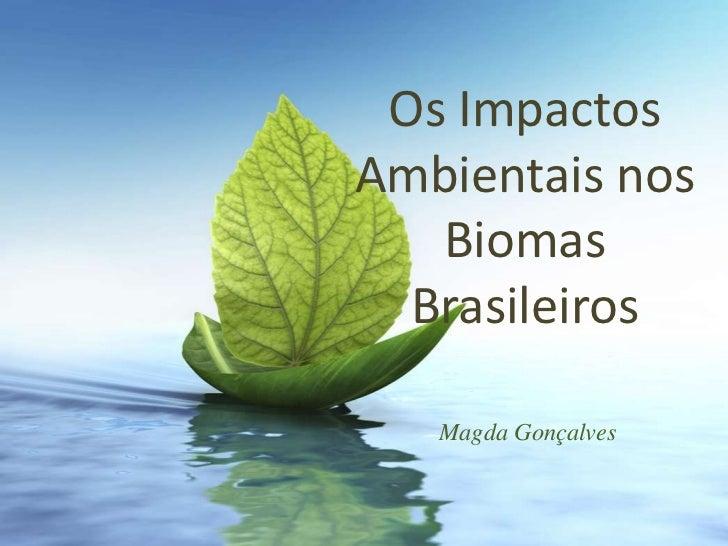 Os ImpactosAmbientais nos   Biomas  Brasileiros   Magda Gonçalves
