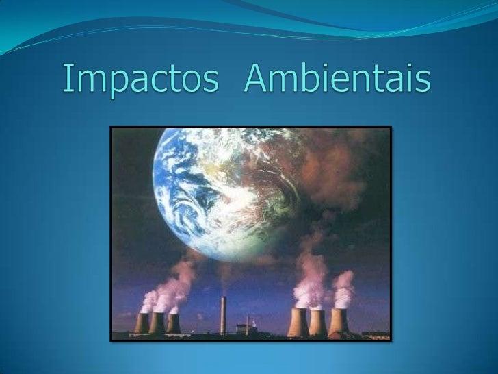 • O que são Impactos Ambientais?• Quais as principais causas?• Como anular esses efeitos?• Vídeo sobre Impactos Ambientais