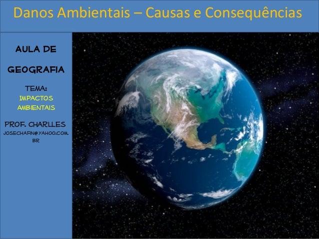 Aula de Geografia Tema: Impactos Ambientais Prof. Charlles josechafin@yahoo.com. br Danos Ambientais – Causas e Consequênc...