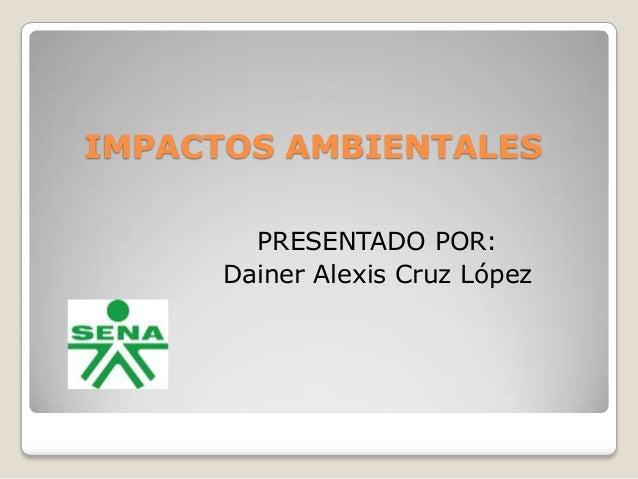 IMPACTOS AMBIENTALES PRESENTADO POR: Dainer Alexis Cruz López
