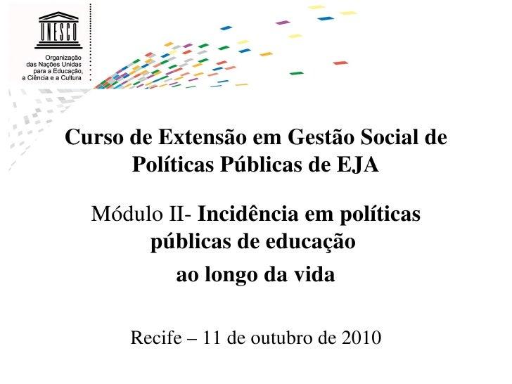 Módulo II-  Incidência em políticas públicas de educação  ao longo da vida Recife – 11 de outubro de 2010 Curso de Extensã...