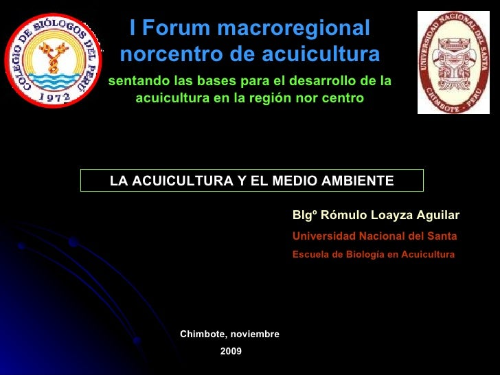 LA ACUICULTURA Y EL MEDIO AMBIENTE Blgº Rómulo Loayza Aguilar Universidad Nacional del Santa Escuela de Biología en Acuicu...