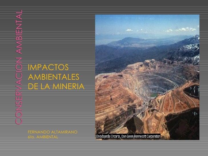 <ul><li>IMPACTOS AMBIENTALES DE LA MINERIA </li></ul><ul><li>FERNANDO ALTAMIRANO </li></ul><ul><li>6to. AMBIENTAL </li></ul>