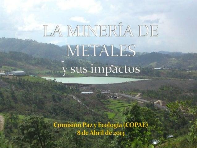 Es una actividadindustrial que sededica a sacar dedebajo de la tierralos mineralesmetálicos (oro,plata, níquelhierro, cobr...