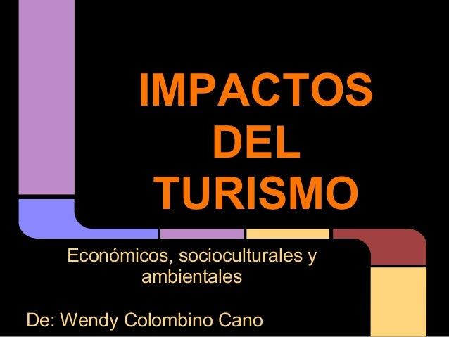 IMPACTOS               DEL             TURISMO    Económicos, socioculturales y           ambientalesDe: Wendy Colombino C...
