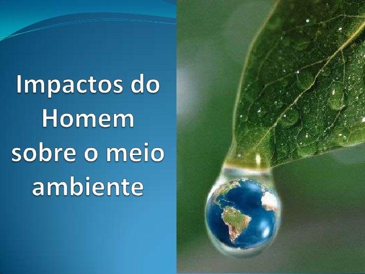Impactos do Homem sobre o meio ambiente<br />