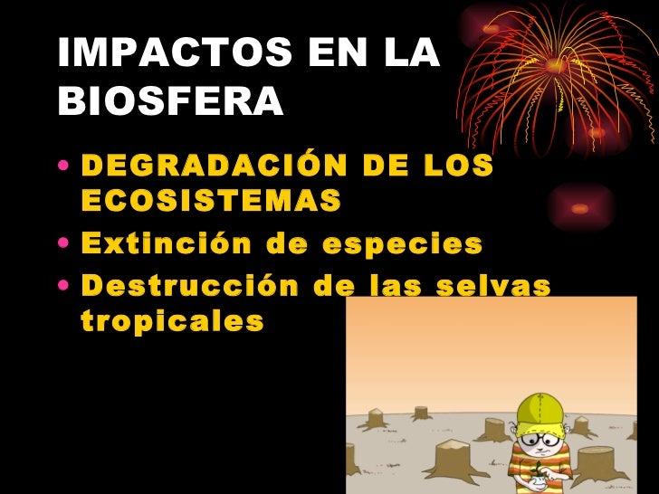 IMPACTOS EN LA BIOSFERA <ul><li>DEGRADACIÓN DE LOS ECOSISTEMAS </li></ul><ul><li>Extinción de especies </li></ul><ul><li>D...