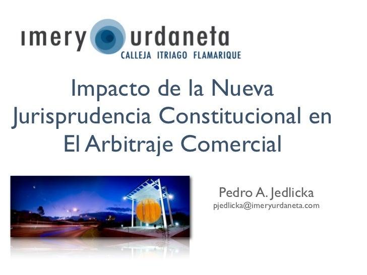 Impacto de la NuevaJurisprudencia Constitucional en      El Arbitraje Comercial                     Pedro A. Jedlicka     ...