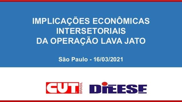 IMPLICAÇÕES ECONÔMICAS INTERSETORIAIS DA OPERAÇÃO LAVA JATO São Paulo - 16/03/2021