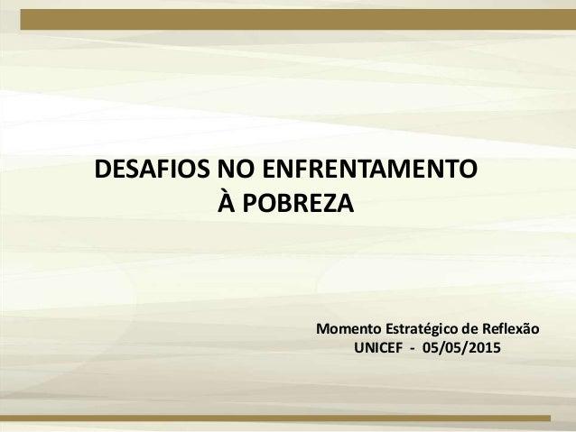 DESAFIOS NO ENFRENTAMENTO À POBREZA Momento Estratégico de Reflexão UNICEF - 05/05/2015