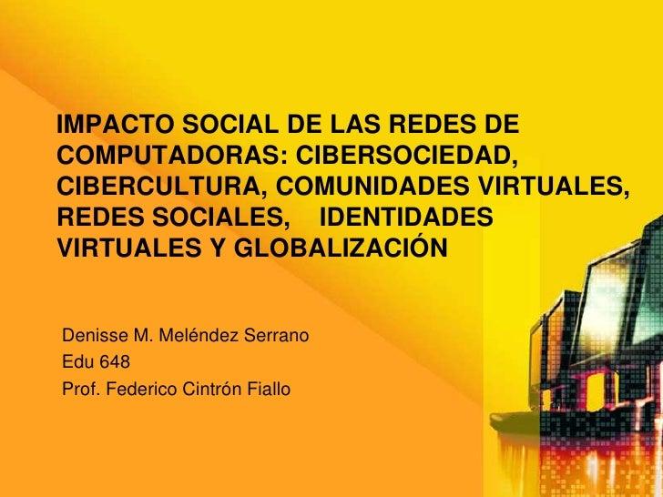 Impacto Social de las redes de computadoras: cibersociedad, cibercultura, comunidades virtuales, redes sociales,    identi...
