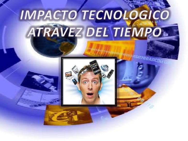 IMPACTO TECNOLOGICO<br />ATRAVEZ DEL TIEMPO<br />