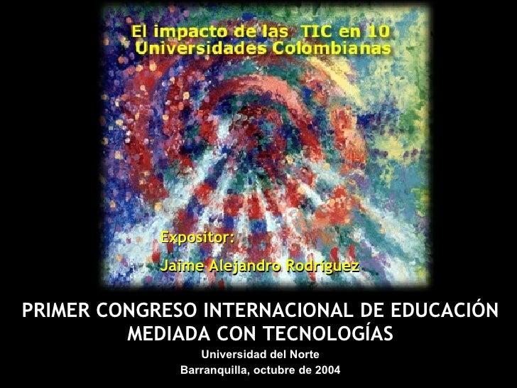 PRIMER CONGRESO INTERNACIONAL DE EDUCACIÓN MEDIADA CON TECNOLOGÍAS Universidad del Norte Barranquilla, octubre  de 2004 Ex...