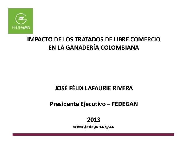 IMPACTO DE LOS TRATADOS DE LIBRE COMERCIO EN LA GANADERÍA COLOMBIANA JOSÉ FÉLIX LAFAURIE RIVERA Presidente Ejecutivo – FED...