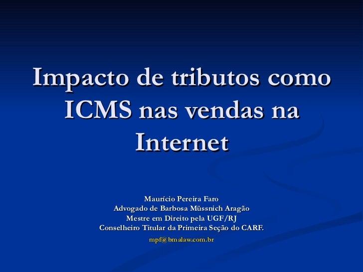 Impacto de tributos como ICMS nas vendas na Internet Maurício Pereira Faro Advogado de Barbosa Müssnich Aragão Mestre em D...