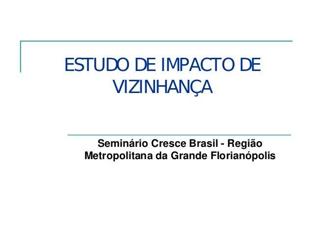 ESTUDO DE IMPACTO DE VIZINHANÇA Seminário Cresce Brasil - Região Metropolitana da Grande Florianópolis